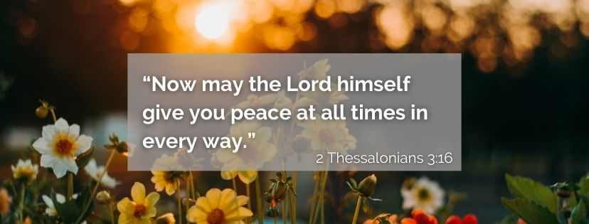 """Scripture Image """"Now may the Lord himself give you peace at all times in every way.""""  2 Thessalonians 3:16"""