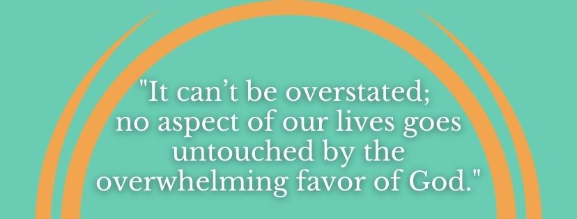 """Blog Quote """"It can't be overstated; no aspect of our lives goes untouched by the overwhelming favor of God."""""""